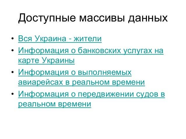 Доступные массивы данных • Вся Украина - жители • Информация о банковских услугах на карте Украины • Информация о выполняе...