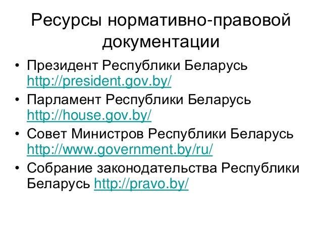 Ресурсы нормативно-правовой документации • Президент Республики Беларусь http://president.gov.by/ • Парламент Республики Б...