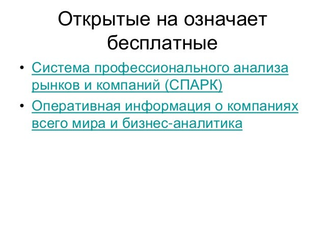 Открытые на означает бесплатные • Система профессионального анализа рынков и компаний (СПАРК) • Оперативная информация о к...
