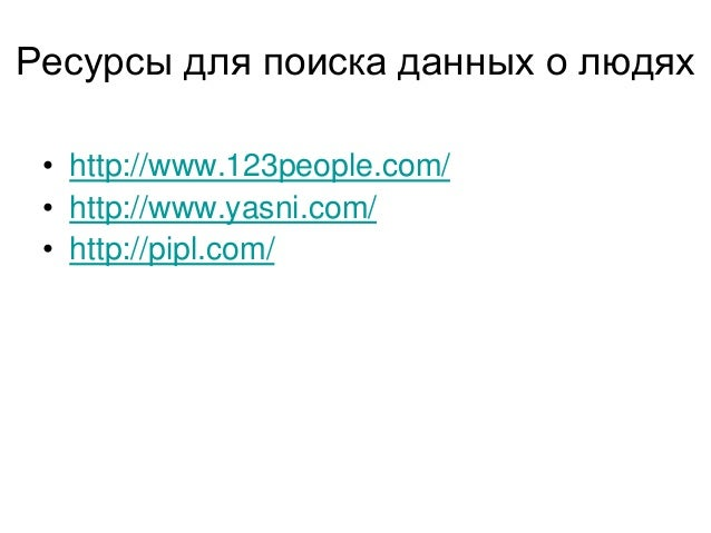 Ресурсы для поиска данных о людях • http://www.123people.com/ • http://www.yasni.com/ • http://pipl.com/