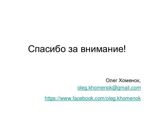 Спасибо за внимание! Олег Хоменок, oleg.khomenok@gmail.com https://www.facebook.com/oleg.khomenok