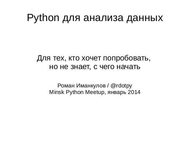Python для анализа данных  Для тех, кто хочет попробовать, но не знает, с чего начать Роман Иманкулов / @rdotpy Minsk Pyth...