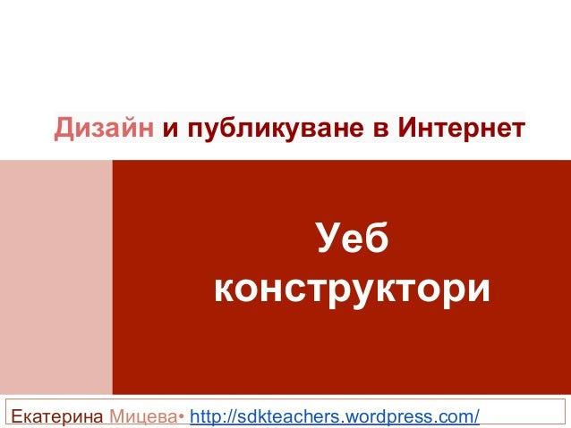 Уеб конструктори Дизайн и публикуване в Интернет Екатерина Мицева• http://sdkteachers.wordpress.com/