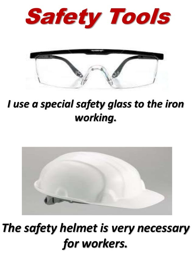 I use a special safety glass to the iron working. The safety helmet is very necessary for workers. Safety Tools