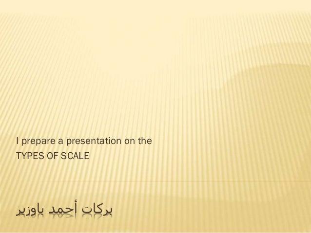 I prepare a presentation on the TYPES OF SCALE أحمد بركاتباوزير