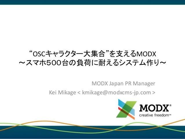 """""""OSCキャラクター大集合""""を支えるMODX 〜スマホ500台の負荷に耐えるシステム作り〜 MODX Japan PR Manager Kei Mikage < kmikage@modxcms-jp.com >"""
