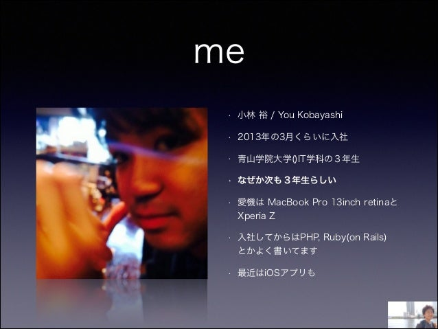 me • 小林 裕 / You Kobayashi • 2013年の3月くらいに入社 • 青山学院大学()IT学科の3年生 • なぜか次も3年生らしい • 愛機は MacBook Pro 13inch retinaと Xperia Z • 入社...