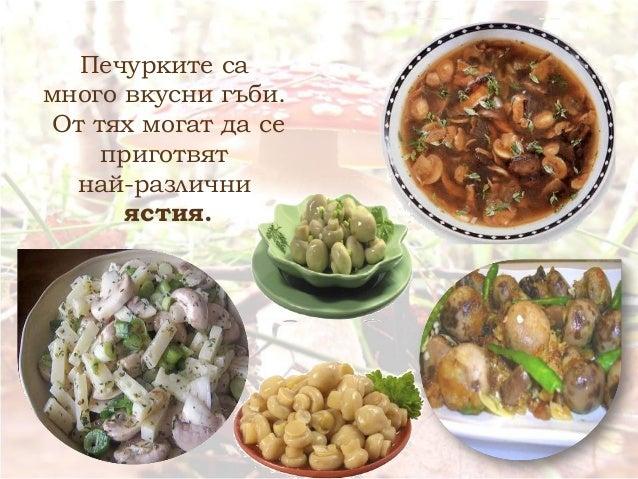 Печурките са много вкусни гъби. От тях могат да се приготвят най-различни ястия.