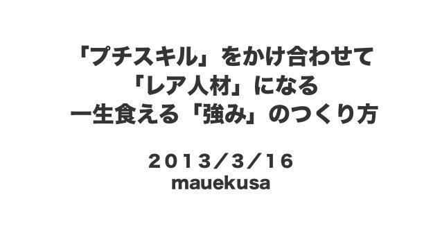 「プチスキル」をかけ合わせて 「レア人材」になる 一生食える「強み」のつくり方 2013/3/16 mauekusa