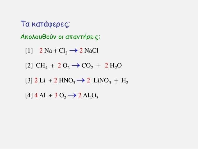 Σα θαηάθενεξ; [1] 2 Na + Cl2  2 NaCl [2] CH4 + 2 O2  CO2 + 2 H2O [4] 4 Al + 3 O2  2 Al2O3 [3] 2 Li + 2 HNO3  2 LiNO3 +...