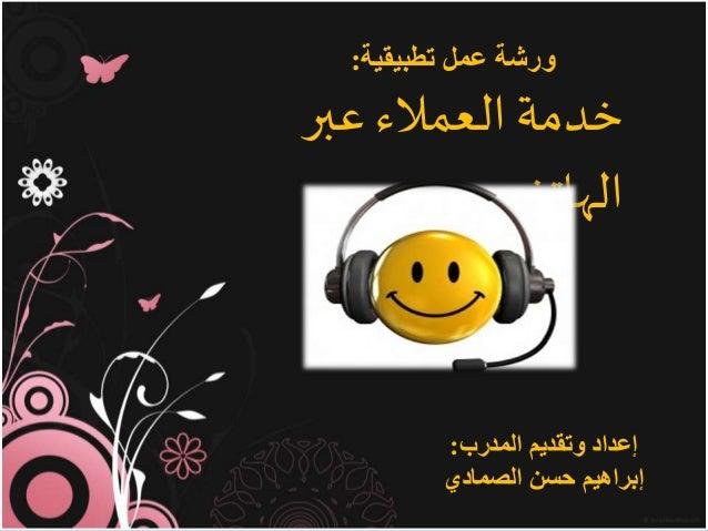 عبر العمالء خدمة الهاتف تطبيقية عمل ورشة: المدرب وتقديم إعداد: الصمادي حسن إبراهيم