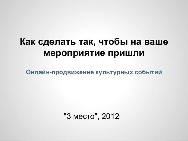"""Как сделать так, чтобы на ваше мероприятие пришли Онлайн-продвижение культурных событий """"3 место"""", 2012"""