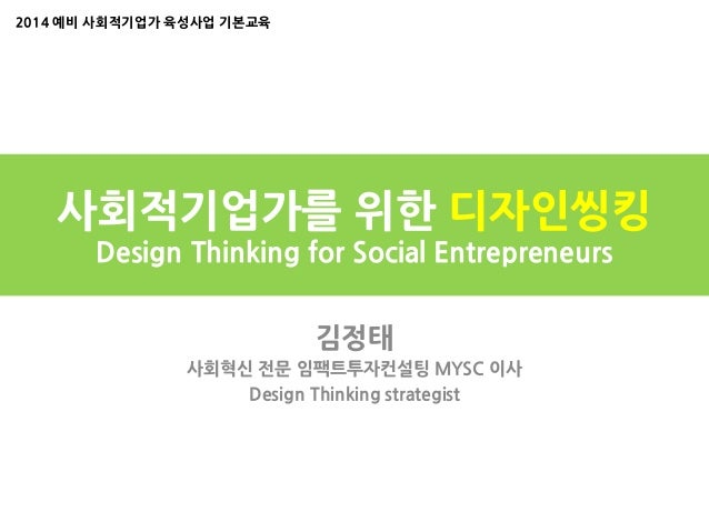 사회적기업가를 위한 디자인씽킹 Design Thinking for Social Entrepreneurs 김정태 사회혁신 전문 임팩트투자컨설팅 MYSC 이사 Design Thinking strategist 2014 예비 ...