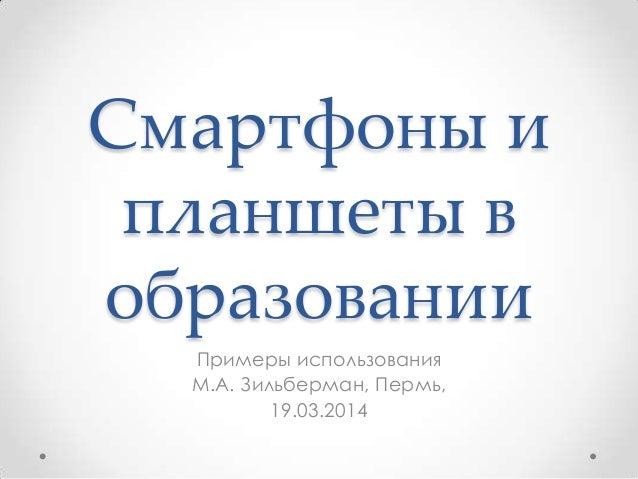 Смартфоны и планшеты в образовании Примеры использования М.А. Зильберман, Пермь, 19.03.2014
