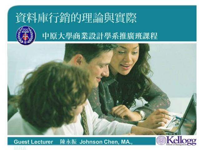 1 資料庫行銷的理論與實際 中原大學商業設計學系推廣班課程 Guest Lecturer  陳永振 Johnson Chen, MA.,