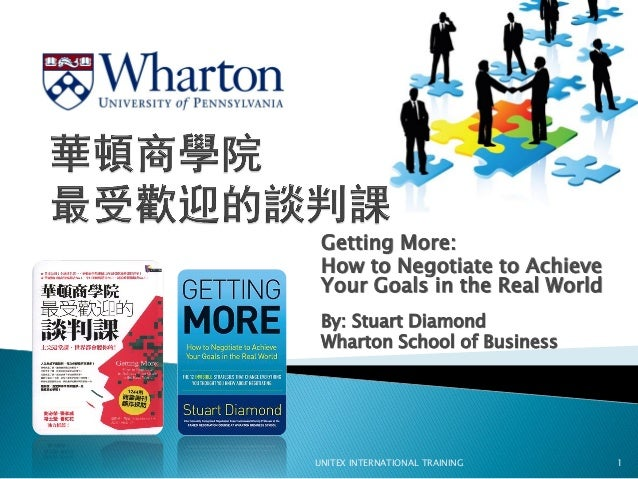 Getting More: How to Negotiate to Achieve Your Goals in the Real World By: Stuart Diamond Wharton School of Business UNITE...