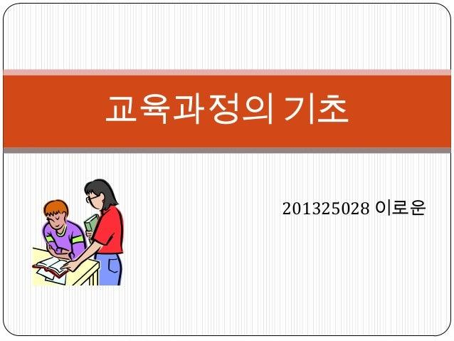 201325028 이로운 교육과정의 기초
