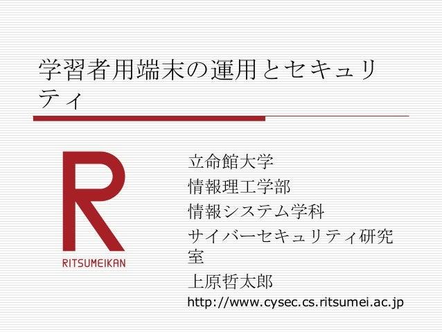 学習者用端末の運用とセキュリ ティ 立命館大学 情報理工学部 情報システム学科 サイバーセキュリティ研究 室 上原哲太郎 http://www.cysec.cs.ritsumei.ac.jp