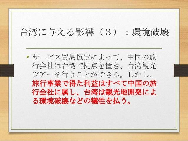 台湾に与える影響(3):環境破壊 • サービス貿易協定によって、中国の旅 行会社は台湾で拠点を置き、台湾観光 ツアーを行うことができる。しかし、 旅行事業で得た利益はすべて中国の旅 行会社に属し、台湾は観光地開発によ る環境破壊などの犠牲を払う。