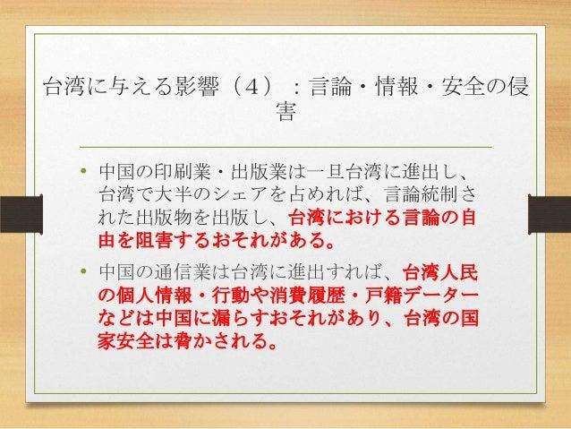 台湾に与える影響(4):言論・情報・安全の侵 害 • 中国の印刷業・出版業は一旦台湾に進出し、 台湾で大半のシェアを占めれば、言論統制さ れた出版物を出版し、台湾における言論の自 由を阻害するおそれがある。 • 中国の通信業は台湾に進出すれば、...