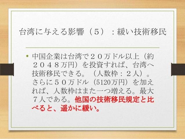 台湾に与える影響(5):緩い技術移民 • 中国企業は台湾で20万ドル以上(約 2048万円)を投資すれば、台湾へ 技術移民できる。(人数枠:2人)。 さらに50万ドル(5120万円)を加え れば、人数枠はまた一つ増える。最大 7人である。他国の...