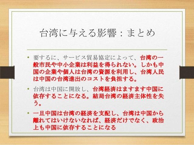 台湾に与える影響:まとめ • 要するに、サービス貿易協定によって、台湾の一 般市民や中小企業は利益を得られない。しかも中 国の企業や個人は台湾の資源を利用し、台湾人民 は中国の台湾進出のコストを負担する。 • 台湾は中国に開放し、台湾経済はます...