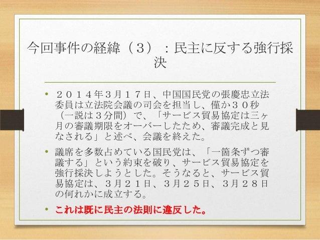 今回事件の経緯(3):民主に反する強行採 決 • 2014年3月17日、中国国民党の張慶忠立法 委員は立法院会議の司会を担当し、僅か30秒 (一説は3分間)で、「サービス貿易協定は三ヶ 月の審議期限をオーバーしたため、審議完成と見 なされる」と...