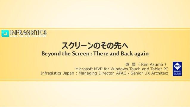 スクリーンのその先へ Beyond the Screen: Thereand Back again 東 賢( Ken Azuma ) Microsoft MVP for Windows Touch and Tablet PC Infragist...