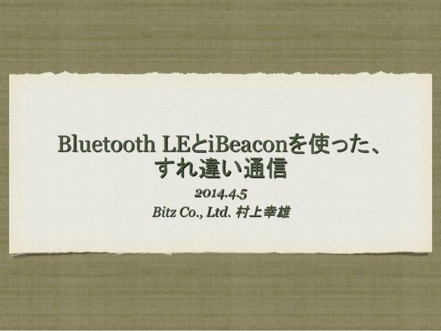 Bluetooth LEとiBeaconを使った、 すれ違い通信 2014.4.5 Bitz Co., Ltd. 村上幸雄