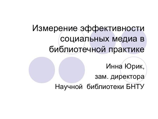 Измерение эффективности социальных медиа в библиотечной практике Инна Юрик, зам. директора Научной библиотеки БНТУ