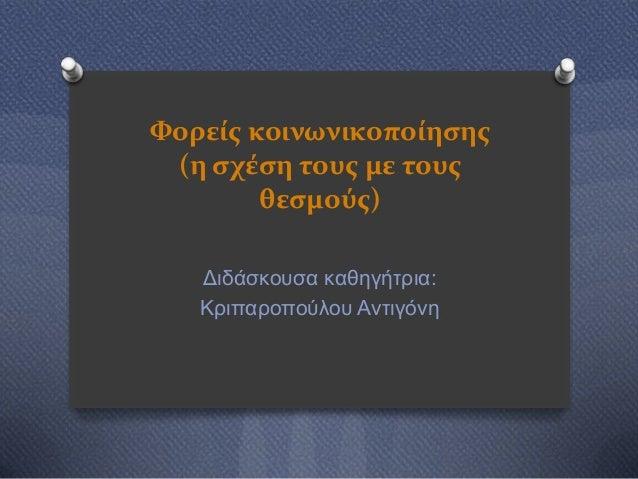 Φορείσ κοινωνικοποίηςησ (η ςχέςη τουσ με τουσ θεςμούσ) Διδάζκοςζα καθηγήηπια: Κπιπαποπούλος Ανηιγόνη