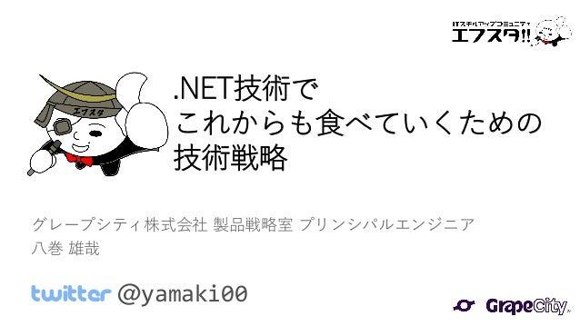 .NET技術で これからも食べていくための 技術戦略 グレープシティ株式会社 製品戦略室 プリンシパルエンジニア 八巻 雄哉 Twitter @yamaki00