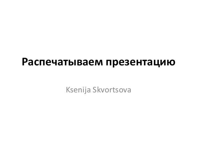 Распечатываем презентацию Ksenija Skvortsova