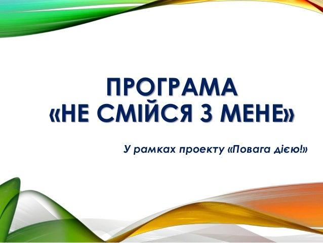 ПРОГРАМА «НЕ СМІЙСЯ З МЕНЕ» У рамках проекту «Повага дією!»
