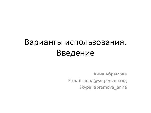 Варианты использования. Введение Анна Абрамова E-mail: anna@sergeevna.org Skype: abramova_anna