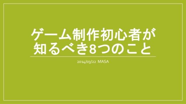 ゲーム制作初心者が 知るべき8つのこと 2014/03/22 MASA