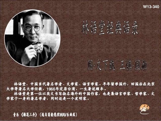 林语堂,中国当代著名学者、文学家、语言学家。早年留学国外,回国后在北京 大学等著名大学任教,1966年定居台湾,一生著述颇丰。 林语堂是第一位以英文书写扬名海外的中国作家,也是集语言学家、哲学家、文 学家于一身的著名学者,同时还是一个发明家。 ...
