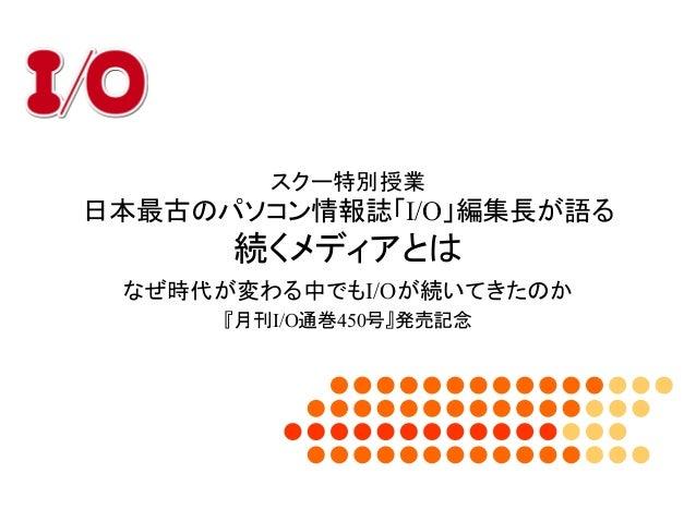 スクー特別授業 日本最古のパソコン情報誌「I/O」編集長が語る 続くメディアとは なぜ時代が変わる中でもI/Oが続いてきたのか 『月刊I/O通巻450号』発売記念