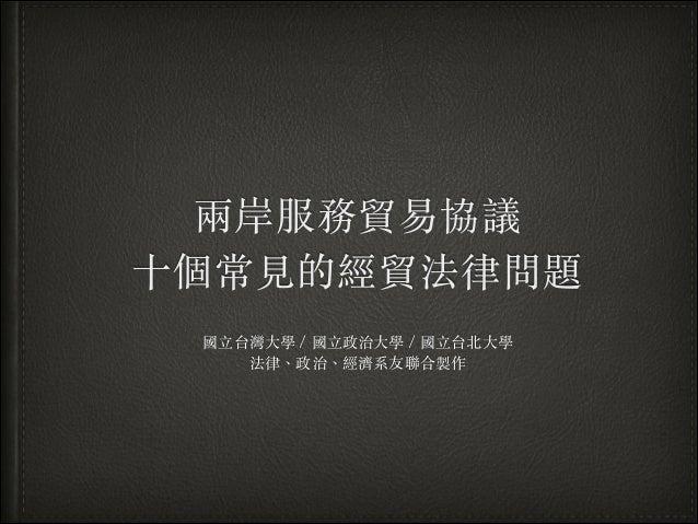 兩岸服務貿易協議 ⼗十個常⾒見的經貿法律問題 國⽴立台灣⼤大學/國⽴立政治⼤大學/國⽴立台北⼤大學 法律、︑政治、︑經濟系友聯合製作