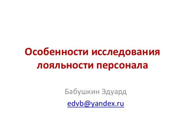 Особенности исследования лояльности персонала Бабушкин Эдуард edvb@yandex.ru