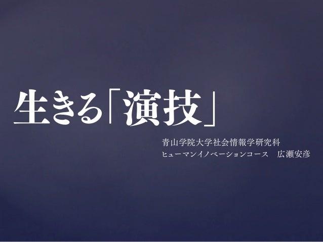 生きる「演技」 青山学院大学社会情報学研究科 ヒューマンイノベーションコース広瀬安彦