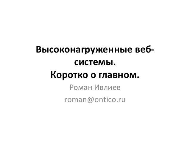 Высоконагруженные веб- системы. Коротко о главном. Роман Ивлиев roman@ontico.ru