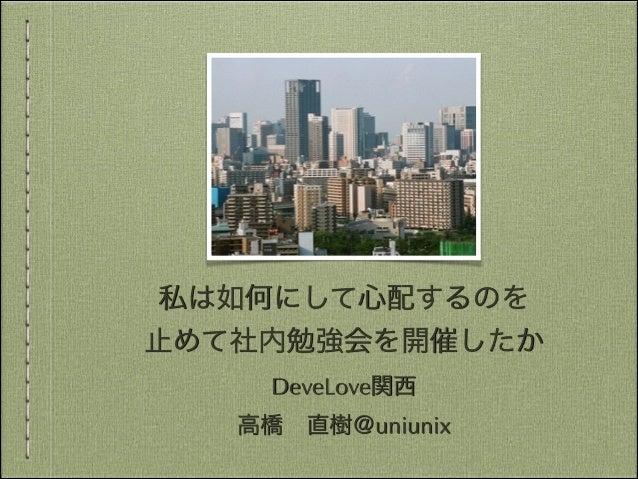 私は如何にして心配するのを 止めて社内勉強会を開催したか DeveLove関西 高橋直樹@uniunix