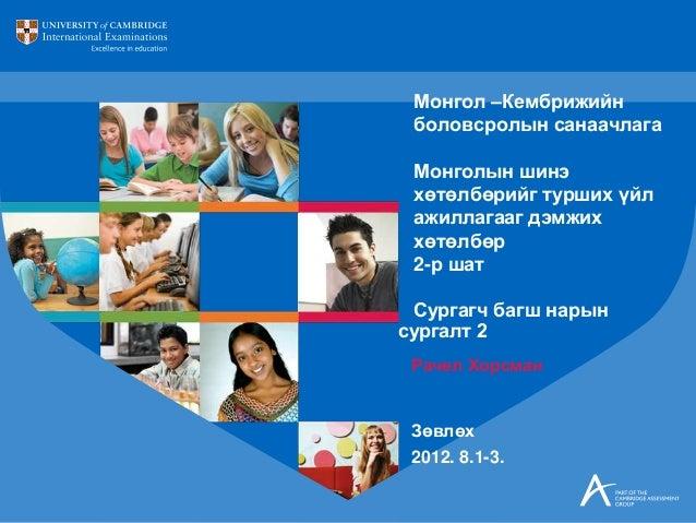 Рачел Хорсман Зөвлөх 2012. 8.1-3. Монгол –Кембрижийн боловсролын санаачлага Монголын шинэ хөтөлбөрийг турших үйл ажиллагаа...