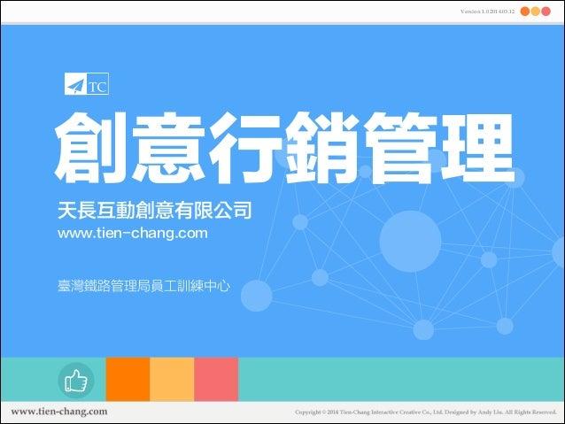 創意行銷管理 天長互動創意有限公司 www.tien-chang.com Version 1.0 2014.03.12 臺灣鐵路管理局員工訓練中心