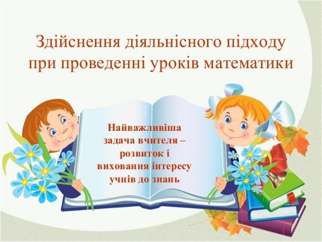 Здійснення діяльнісного підходу при проведенні уроків математики Найважливіша задача вчителя – розвиток і виховання інтере...