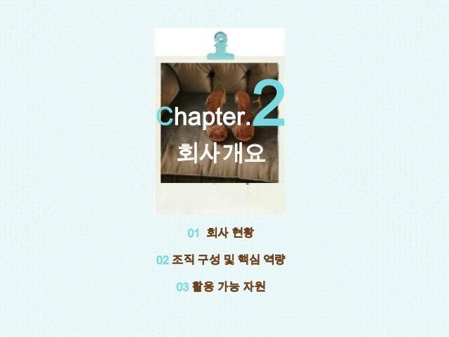 01 회사 현황 02 조직 구성 및 핵심 역량 03 활용 가능 자원 Chapter.2 회사개요