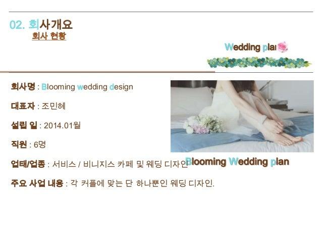 02. 회사개요 회사 현황 Wedding plan Blooming Wedding plan 회사명 : Blooming wedding design 대표자 : 조민혜 설립 일 : 2014.01월 직원 : 6명 업태/업종 : ...