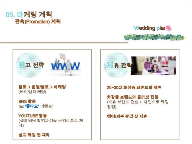 05. 마케팅 계획 판촉(Promotion) 계획 Wedding plan 광고 전략 제휴 전략 블로그 운영/블로그 마케팅 (바이럴 마케팅) SNS 활용 (ex '좋아요' 이벤트) YOUTUBE 활용 (셀프웨딩 촬영과정을...