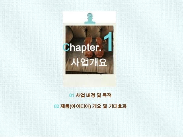 01 사업 배경 및 목적 02 제품(아이디어) 개요 및 기대효과 Chapter.1 사업개요